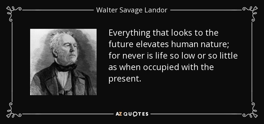Everything that looks to the future elevates human nature; for never is life so low or so little as when occupied with the present. - Walter Savage Landor