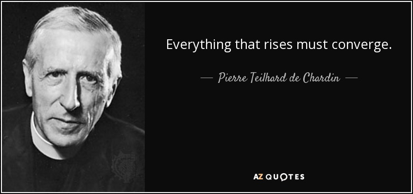 Everything that rises must converge. - Pierre Teilhard de Chardin