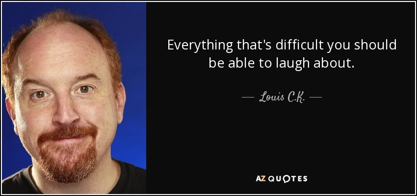 Everything that's difficult you should be able to laugh about. - Louis C. K.