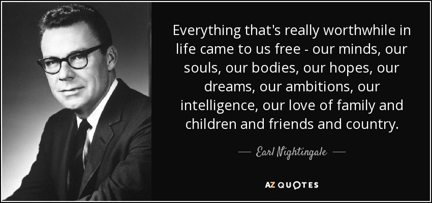 Everything that's really worthwhile in life came to us free - our minds, our souls, our bodies, our hopes, our dreams, our ambitions, our intelligence, our love of family and children and friends and country. - Earl Nightingale