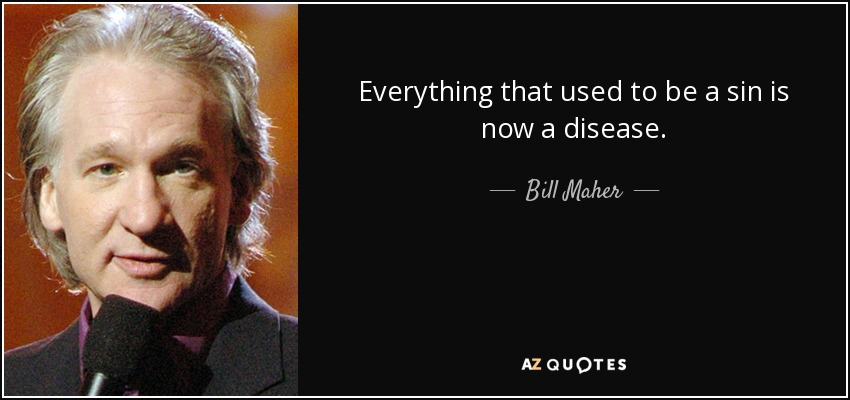 Everything that used to be a sin is now a disease. - Bill Maher