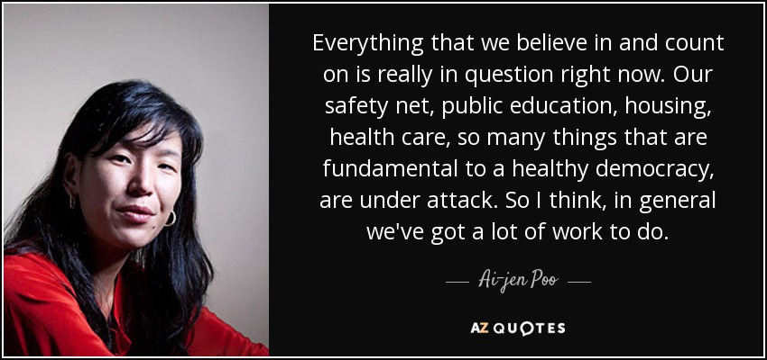 Everything that we believe in and count on is really in question right now. Our safety net, public education, housing, health care, so many things that are fundamental to a healthy democracy, are under attack. So I think, in general we've got a lot of work to do. - Ai-jen Poo