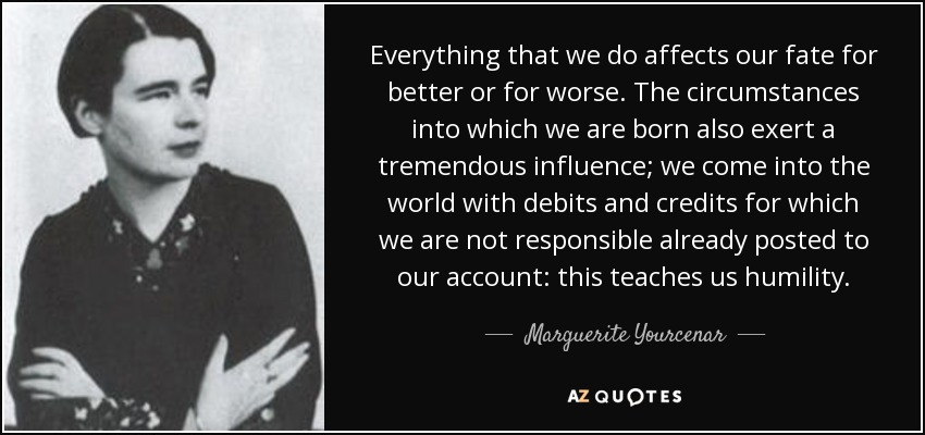 Everything that we do affects our fate for better or for worse. The circumstances into which we are born also exert a tremendous influence; we come into the world with debits and credits for which we are not responsible already posted to our account: this teaches us humility. - Marguerite Yourcenar