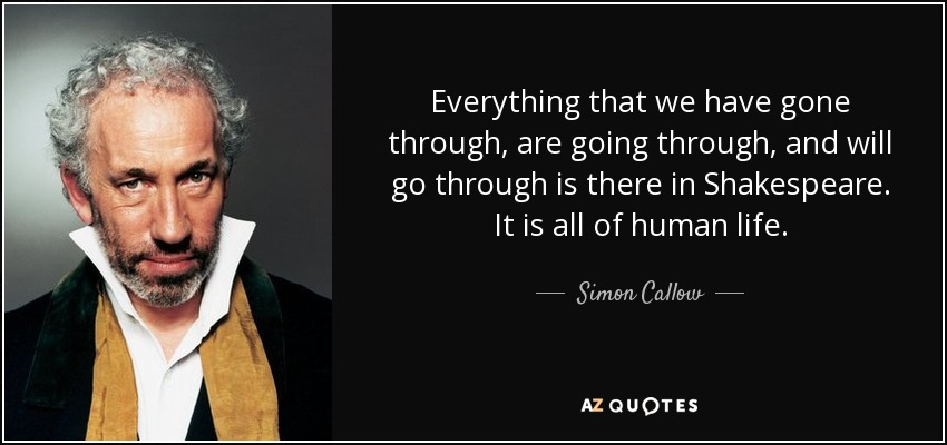 Everything that we have gone through, are going through, and will go through is there in Shakespeare. It is all of human life. - Simon Callow