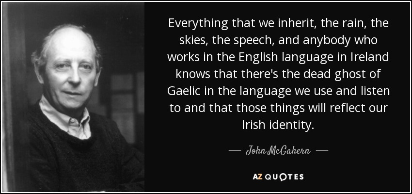 Everything that we inherit, the rain, the skies, the speech, and anybody who works in the English language in Ireland knows that there's the dead ghost of Gaelic in the language we use and listen to and that those things will reflect our Irish identity. - John McGahern