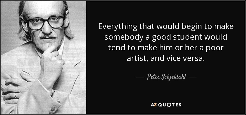 Everything that would begin to make somebody a good student would tend to make him or her a poor artist, and vice versa. - Peter Schjeldahl