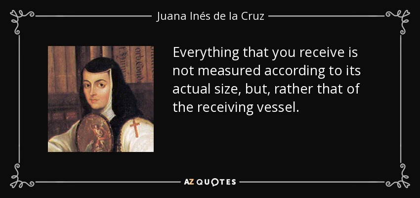 Everything that you receive is not measured according to its actual size, but, rather that of the receiving vessel. - Juana Inés de la Cruz