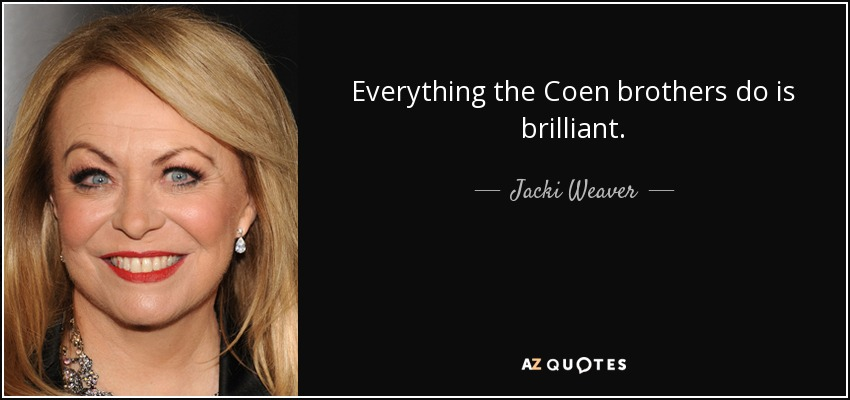 Everything the Coen brothers do is brilliant. - Jacki Weaver