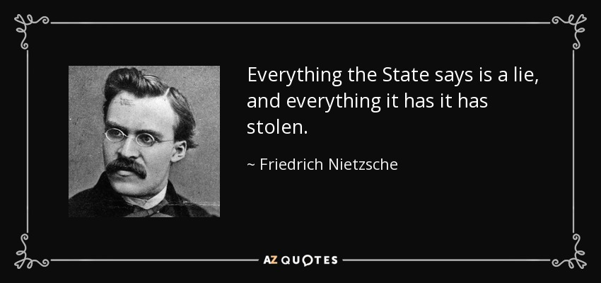 Everything the State says is a lie, and everything it has it has stolen. - Friedrich Nietzsche