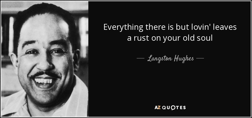 Everything there is but lovin' leaves a rust on your old soul - Langston Hughes