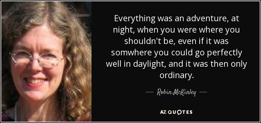 Everything was an adventure, at night, when you were where you shouldn't be, even if it was somwhere you could go perfectly well in daylight, and it was then only ordinary. - Robin McKinley