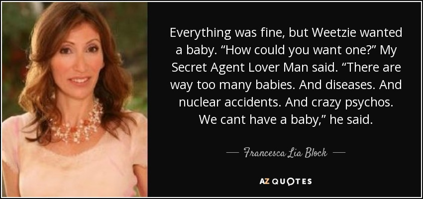 "Everything was fine, but Weetzie wanted a baby. ""How could you want one?"" My Secret Agent Lover Man said. ""There are way too many babies. And diseases. And nuclear accidents. And crazy psychos. We cant have a baby,"" he said. - Francesca Lia Block"