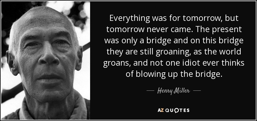 Everything was for tomorrow, but tomorrow never came. The present was only a bridge and on this bridge they are still groaning, as the world groans, and not one idiot ever thinks of blowing up the bridge. - Henry Miller