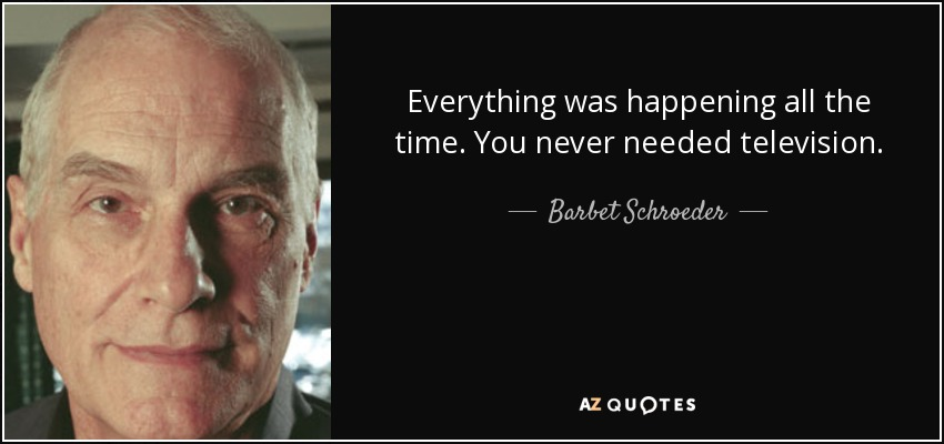 Everything was happening all the time. You never needed television. - Barbet Schroeder