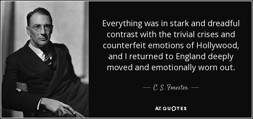 Everything was in stark and dreadful contrast with the trivial crises and counterfeit emotions of Hollywood, and I returned to England deeply moved and emotionally worn out. - C. S. Forester
