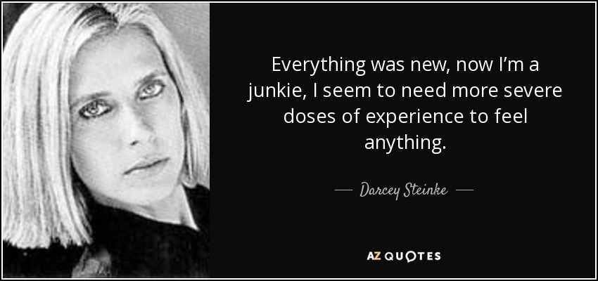 Everything was new, now I'm a junkie, I seem to need more severe doses of experience to feel anything. - Darcey Steinke