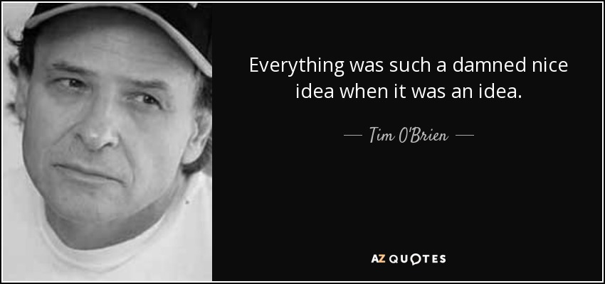 Everything was such a damned nice idea when it was an idea. - Tim O'Brien