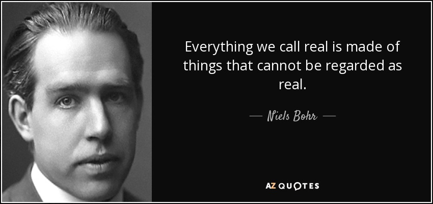Everything we call real is made of things that cannot be regarded as real. - Niels Bohr