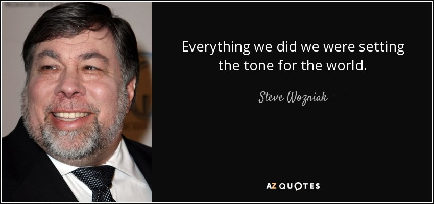 Everything we did we were setting the tone for the world. - Steve Wozniak
