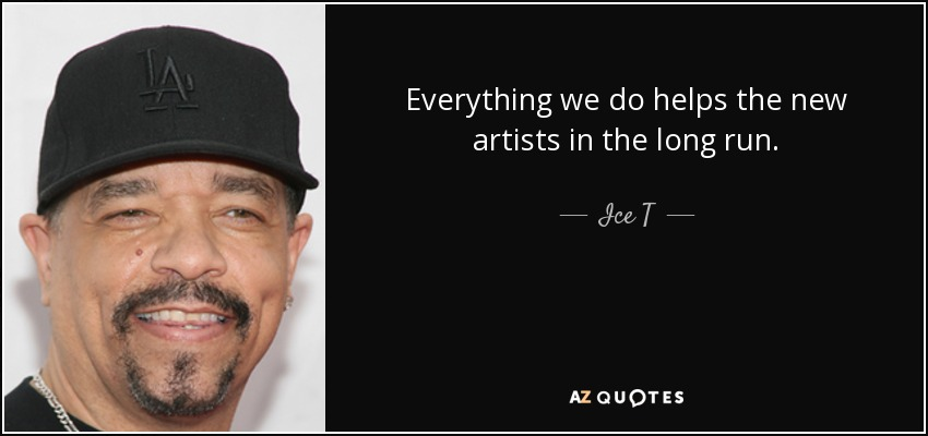 Everything we do helps the new artists in the long run. - Ice T