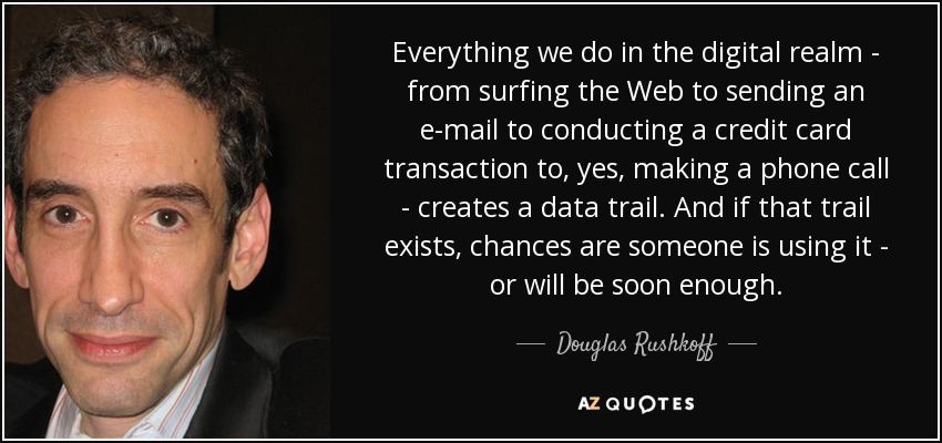 Everything we do in the digital realm - from surfing the Web to sending an e-mail to conducting a credit card transaction to, yes, making a phone call - creates a data trail. And if that trail exists, chances are someone is using it - or will be soon enough. - Douglas Rushkoff