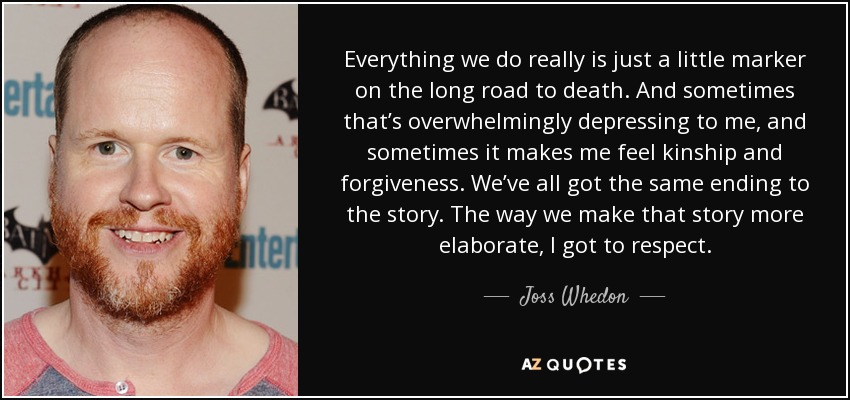 Everything we do really is just a little marker on the long road to death. And sometimes that's overwhelmingly depressing to me, and sometimes it makes me feel kinship and forgiveness. We've all got the same ending to the story. The way we make that story more elaborate, I got to respect. - Joss Whedon