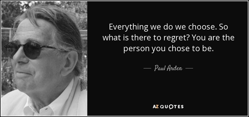 Everything we do we choose. So what is there to regret? You are the person you chose to be. - Paul Arden