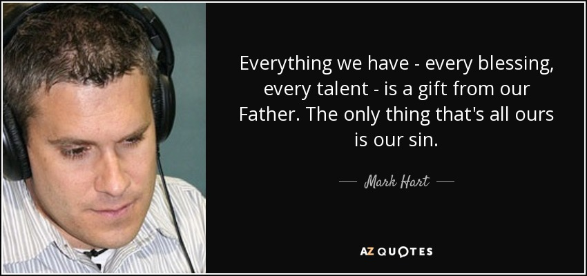 Everything we have - every blessing, every talent - is a gift from our Father. The only thing that's all ours is our sin. - Mark Hart