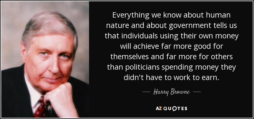 Everything we know about human nature and about government tells us that individuals using their own money will achieve far more good for themselves and far more for others than politicians spending money they didn't have to work to earn. - Harry Browne