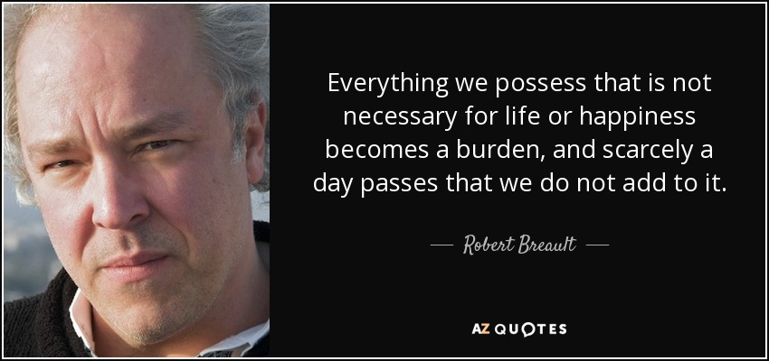 Everything we possess that is not necessary for life or happiness becomes a burden, and scarcely a day passes that we do not add to it. - Robert Breault