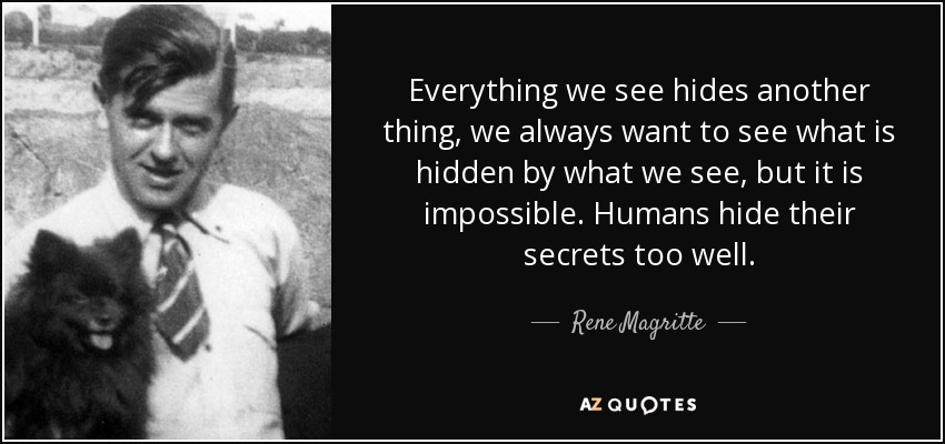 Everything we see hides another thing, we always want to see what is hidden by what we see, but it is impossible. Humans hide their secrets too well. - Rene Magritte