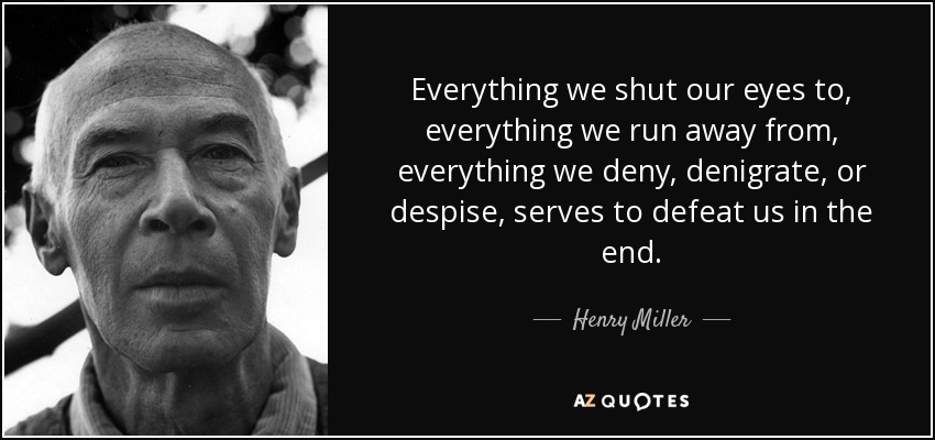 Everything we shut our eyes to, everything we run away from, everything we deny, denigrate, or despise, serves to defeat us in the end. - Henry Miller