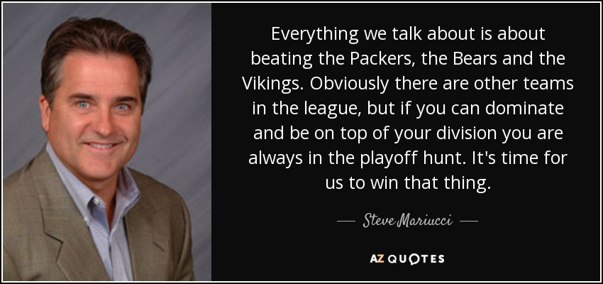 Everything we talk about is about beating the Packers, the Bears and the Vikings. Obviously there are other teams in the league, but if you can dominate and be on top of your division you are always in the playoff hunt. It's time for us to win that thing. - Steve Mariucci