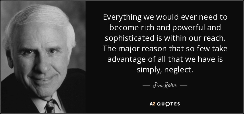 Everything we would ever need to become rich and powerful and sophisticated is within our reach. The major reason that so few take advantage of all that we have is simply, neglect. - Jim Rohn