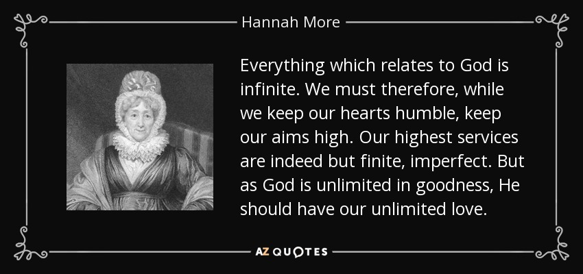 Everything which relates to God is infinite. We must therefore, while we keep our hearts humble, keep our aims high. Our highest services are indeed but finite, imperfect. But as God is unlimited in goodness, He should have our unlimited love. - Hannah More