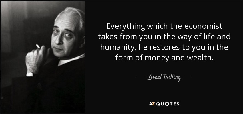 Everything which the economist takes from you in the way of life and humanity, he restores to you in the form of money and wealth. - Lionel Trilling