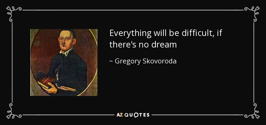 Everything will be difficult, if there's no dream - Gregory Skovoroda