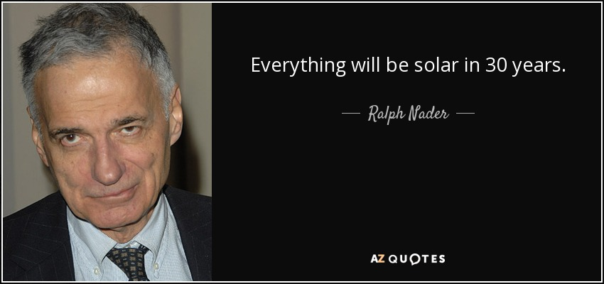Everything will be solar in 30 years. - Ralph Nader