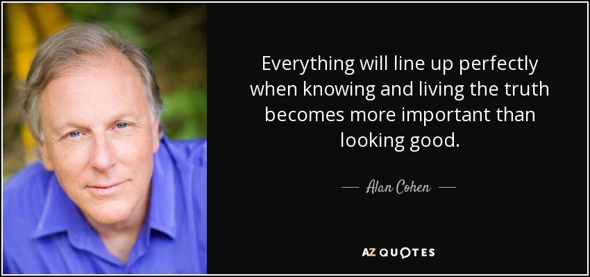 Everything will line up perfectly when knowing and living the truth becomes more important than looking good. - Alan Cohen