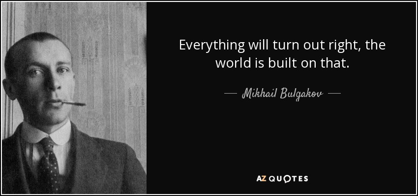 Everything will turn out right, the world is built on that. - Mikhail Bulgakov