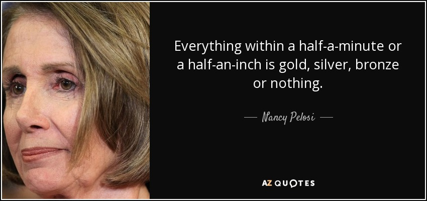 Everything within a half-a-minute or a half-an-inch is gold, silver, bronze or nothing. - Nancy Pelosi