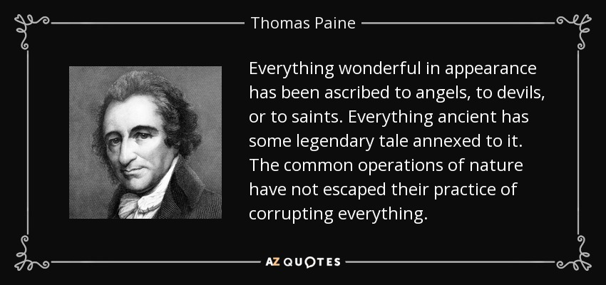 Everything wonderful in appearance has been ascribed to angels, to devils, or to saints. Everything ancient has some legendary tale annexed to it. The common operations of nature have not escaped their practice of corrupting everything. - Thomas Paine