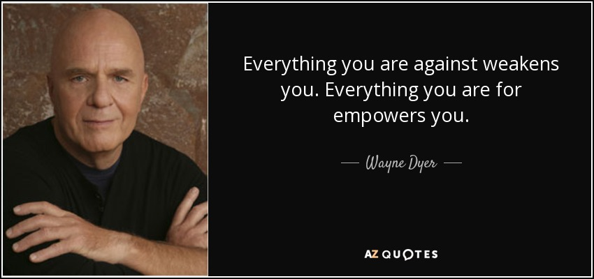 Everything you are against weakens you. Everything you are for empowers you. - Wayne Dyer
