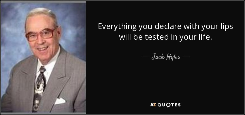 Everything you declare with your lips will be tested in your life. - Jack Hyles