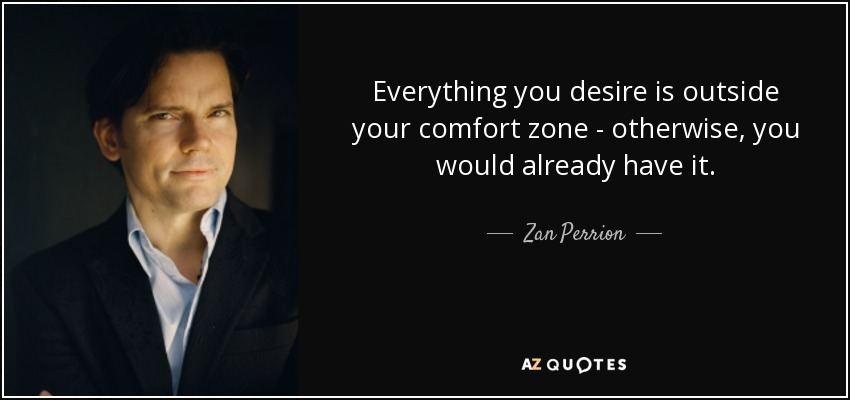 Everything you desire is outside your comfort zone - otherwise, you would already have it. - Zan Perrion