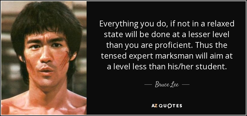 Everything you do, if not in a relaxed state will be done at a lesser level than you are proficient. Thus the tensed expert marksman will aim at a level less than his/her student. - Bruce Lee