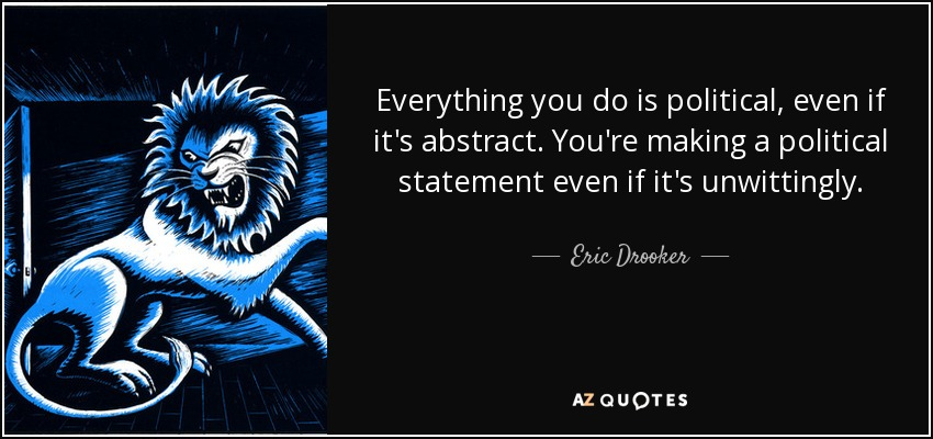 Everything you do is political, even if it's abstract. You're making a political statement even if it's unwittingly. - Eric Drooker
