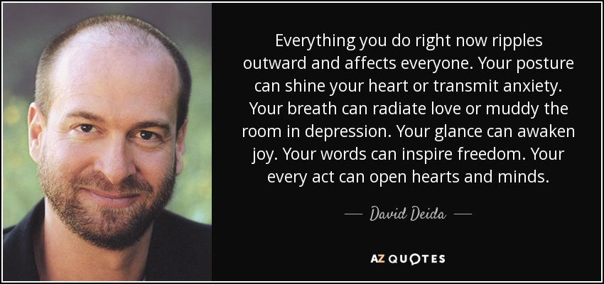 Everything you do right now ripples outward and affects everyone. Your posture can shine your heart or transmit anxiety. Your breath can radiate love or muddy the room in depression. Your glance can awaken joy. Your words can inspire freedom. Your every act can open hearts and minds. - David Deida