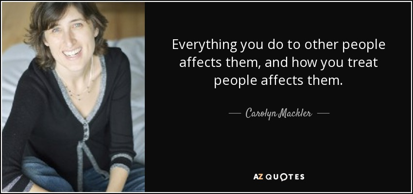 Everything you do to other people affects them, and how you treat people affects them. - Carolyn Mackler