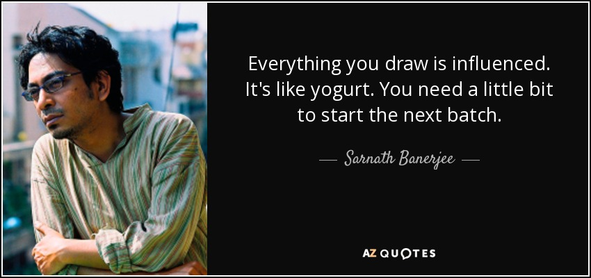 Everything you draw is influenced. It's like yogurt. You need a little bit to start the next batch. - Sarnath Banerjee